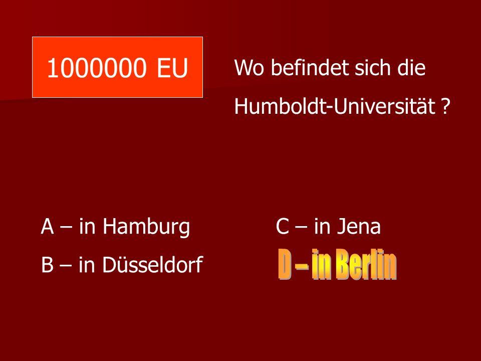 1000000 EU Wo befindet sich die Humboldt-Universität ? A – in Hamburg C – in Jena B – in Düsseldorf
