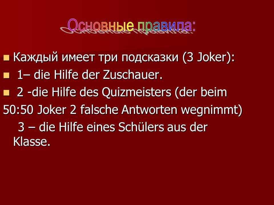 Каждый имеет три подсказки (3 Joker): Каждый имеет три подсказки (3 Joker): 1– die Hilfe der Zuschauer. 1– die Hilfe der Zuschauer. 2 -die Hilfe des Q