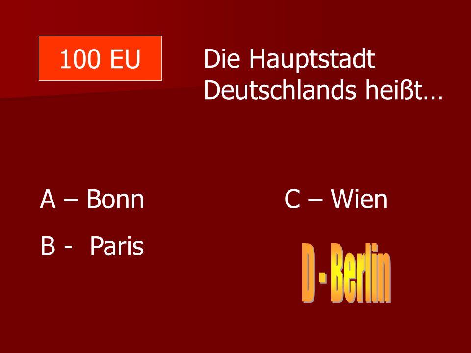 100 EU Die Hauptstadt Deutschlands heißt… A – Bonn C – Wien B - Paris