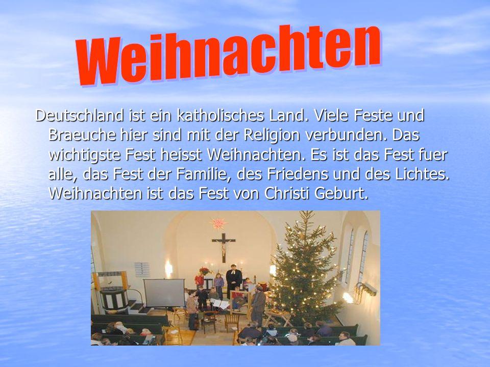 Deutschland ist ein katholisches Land. Viele Feste und Braeuche hier sind mit der Religion verbunden. Das wichtigste Fest heisst Weihnachten. Es ist d