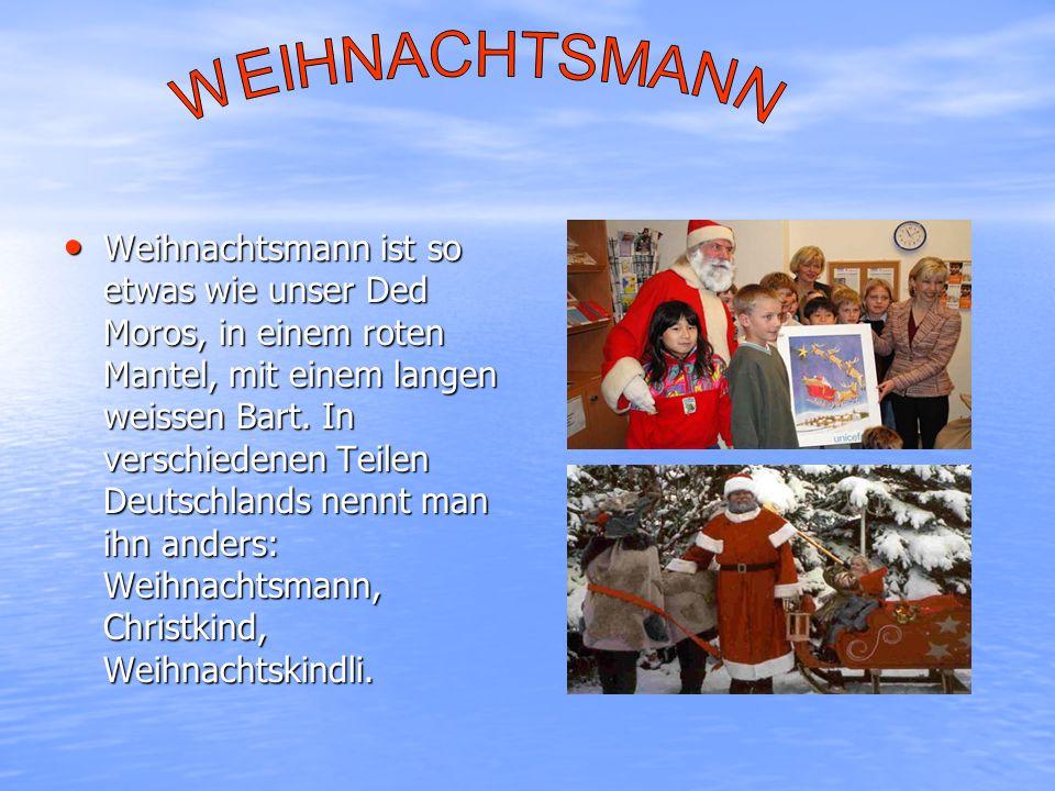 Weihnachtsmann ist so etwas wie unser Ded Moros, in einem roten Mantel, mit einem langen weissen Bart. In verschiedenen Teilen Deutschlands nennt man