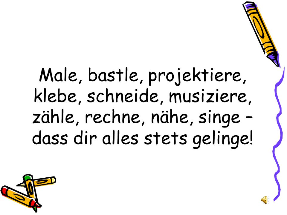 Male, bastle, projektiere, klebe, schneide, musiziere, zähle, rechne, nähe, singe – dass dir alles stets gelinge!