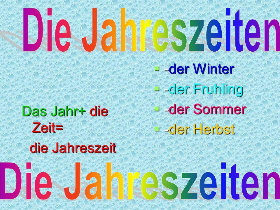 Das Jahr+ die Zeit= die Jahreszeit die Jahreszeit -der Winter -der Winter -der Fruhling -der Fruhling -der Sommer -der Sommer -der Herbst -der Herbst