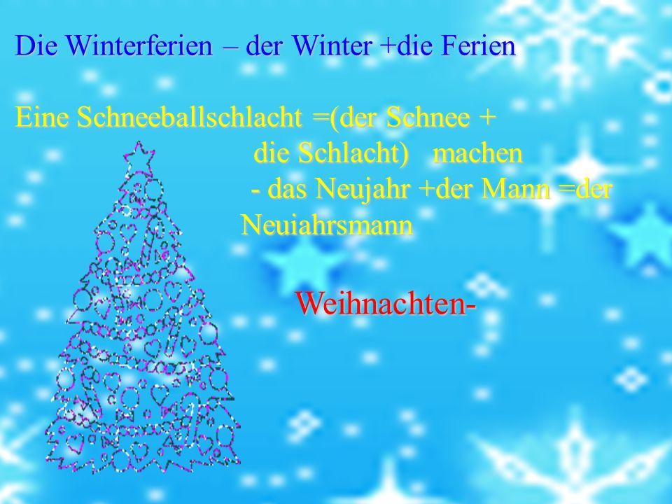Die Winterferien – der Winter +die Ferien Die Winterferien – der Winter +die Ferien Eine Schneeballschlacht =(der Schnee + Eine Schneeballschlacht =(der Schnee + die Schlacht) machen die Schlacht) machen - das Neujahr +der Mann =der Neuiahrsmann - das Neujahr +der Mann =der Neuiahrsmann Weihnachten- Weihnachten-