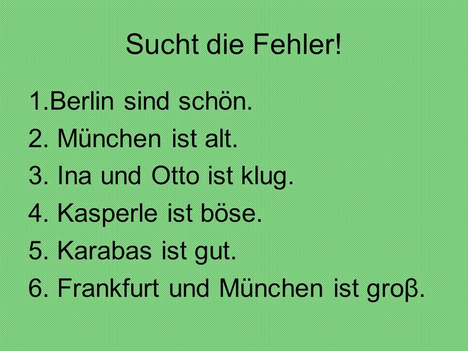 Sucht die Fehler. 1.Berlin sind schön. 2. München ist alt.