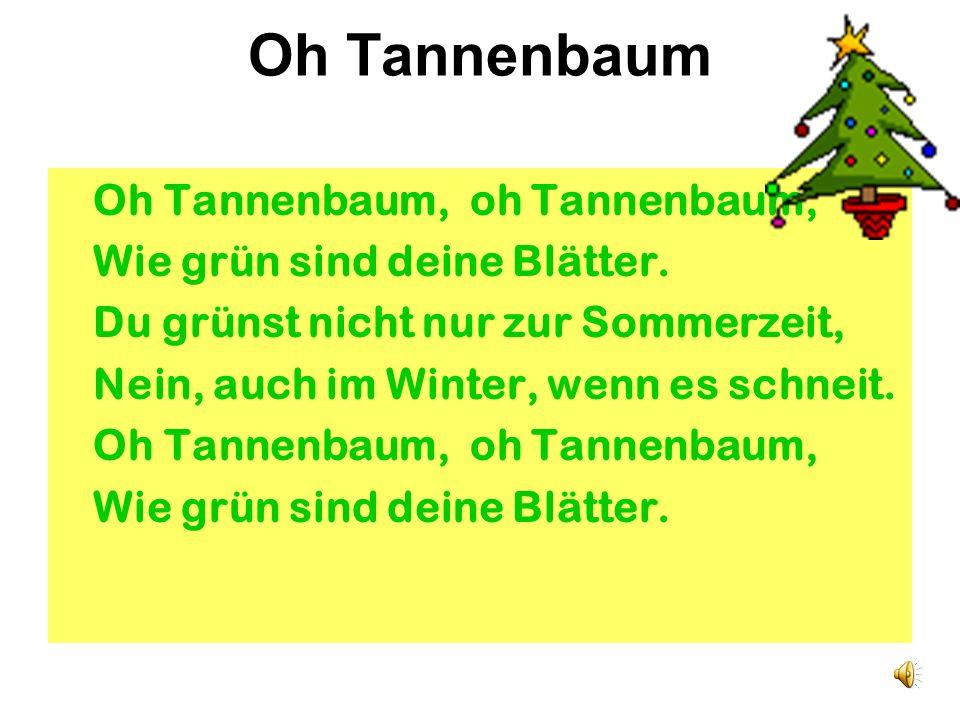 Oh Tannenbaum Oh Tannenbaum, oh Tannenbaum, Wie grün sind deine Blätter.