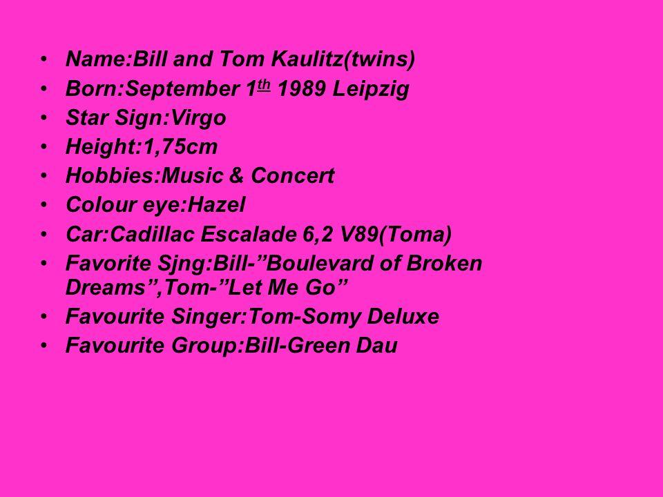 Name:Bill and Tom Kaulitz(twins) Born:September 1 th 1989 Leipzig Star Sign:Virgo Height:1,75cm Hobbies:Music & Concert Colour eye:Hazel Car:Cadillac