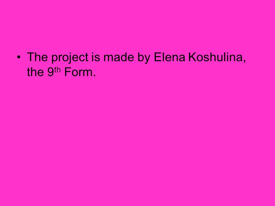 The project is made by Elena Koshulina, the 9 th Form.