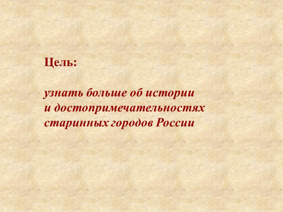 Цель: узнать больше об истории и достопримечательностях старинных городов России