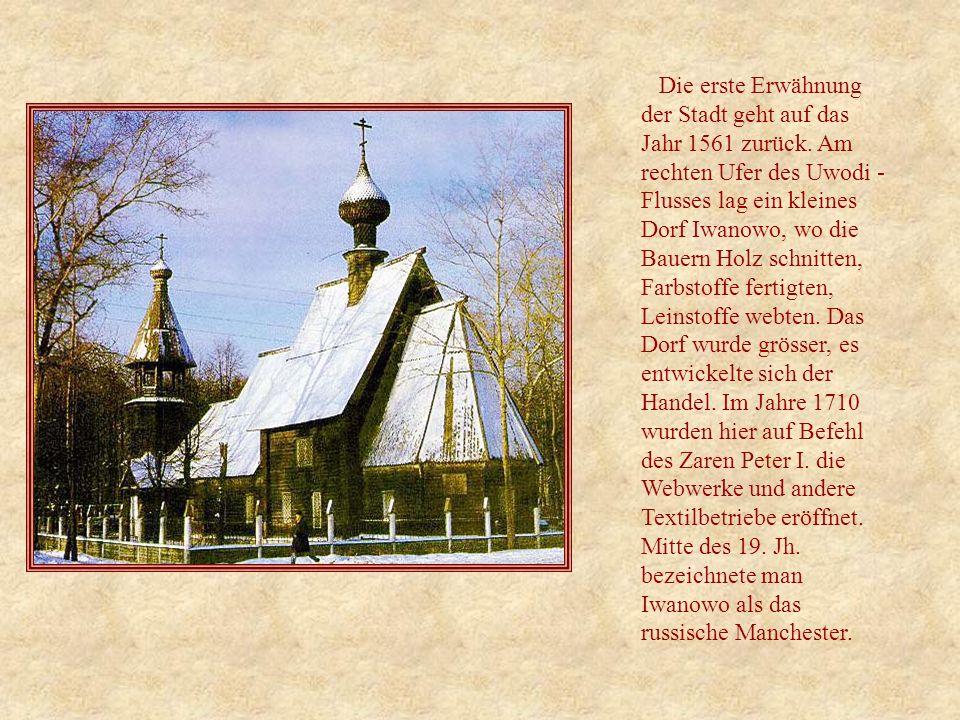 Die erste Erwähnung der Stadt geht auf das Jahr 1561 zurück. Am rechten Ufer des Uwodi - Flusses lag ein kleines Dorf Iwanowo, wo die Bauern Holz schn