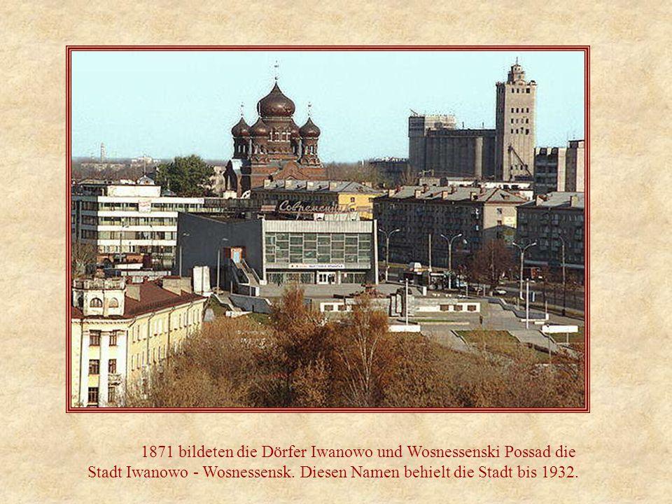 1871 bildeten die Dörfer Iwanowo und Wosnessenski Possad die Stadt Iwanowo - Wosnessensk. Diesen Namen behielt die Stadt bis 1932.
