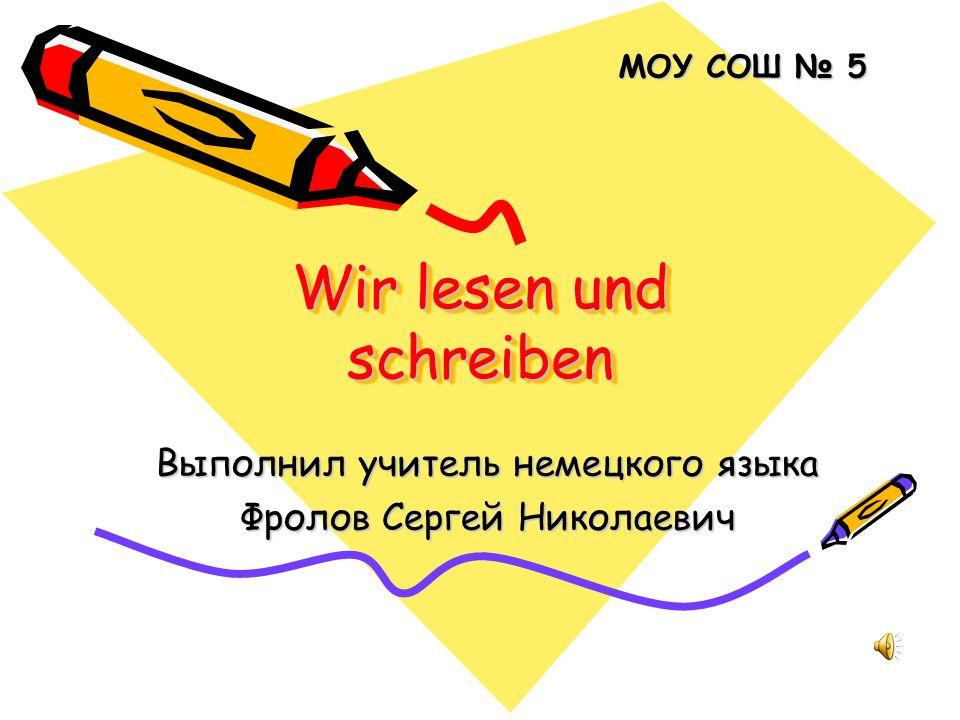 Wir lesen und schreiben Выполнил учитель немецкого языка Фролов Сергей Николаевич МОУ СОШ 5