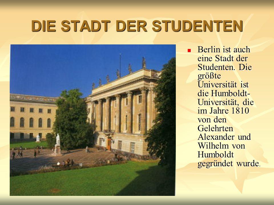 DIE STADT DER STUDENTEN Berlin ist auch eine Stadt der Studenten. Die größte Universität ist die Humboldt- Universität, die im Jahre 1810 von den Gele