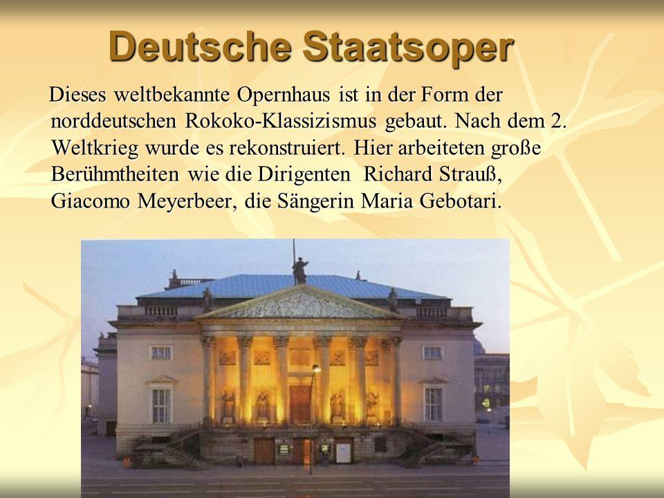 Deutsche Staatsoper Dieses weltbekannte Opernhaus ist in der Form der norddeutschen Rokoko-Klassizismus gebaut. Nach dem 2. Weltkrieg wurde es rekonst
