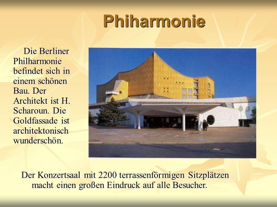 Phiharmonie Die Berliner Philharmonie befindet sich in einem schönen Bau. Der Architekt ist H. Scharoun. Die Goldfassade ist architektonisch wundersch