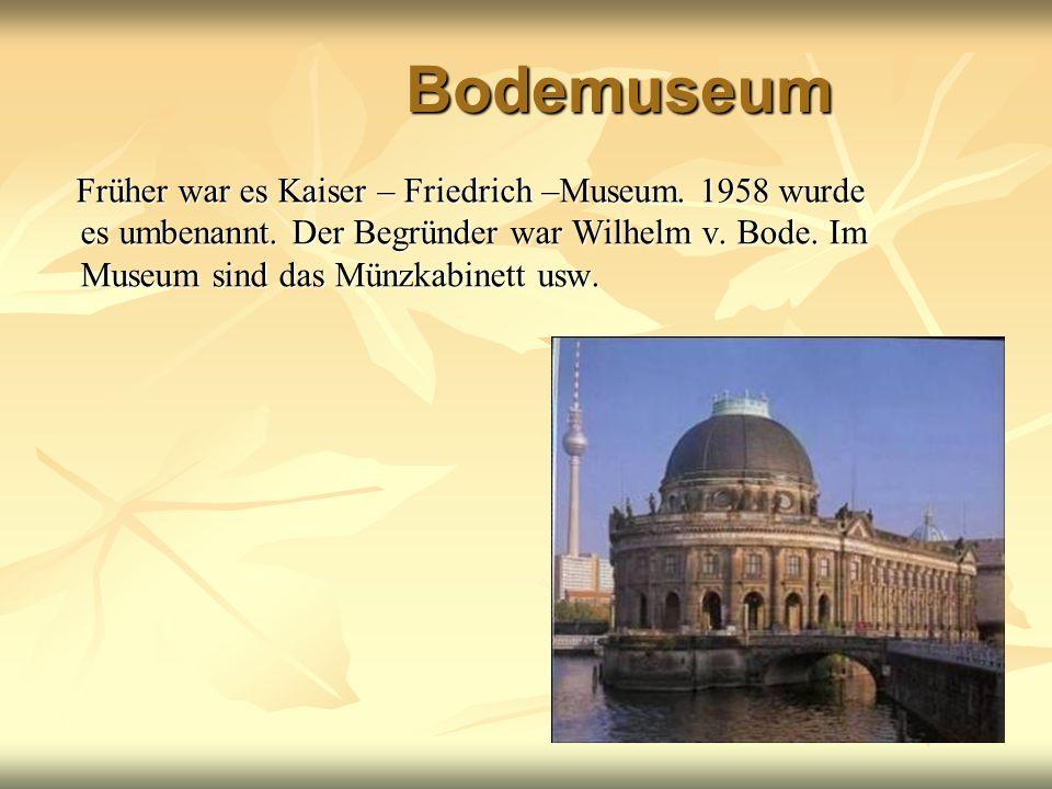 Bodemuseum Früher war es Kaiser – Friedrich –Museum. 1958 wurde es umbenannt. Der Begründer war Wilhelm v. Bode. Im Museum sind das Münzkabinett usw.