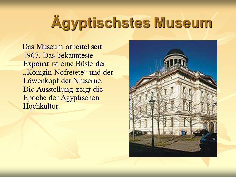 Ägyptischstes Museum Das Museum arbeitet seit 1967. Das bekannteste Exponat ist eine Büste der Königin Nofretete und der Löwenkopf der Niuserne. Die A