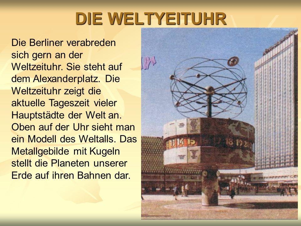 DIE WELTYEITUHR Die Berliner verabreden sich gern an der Weltzeituhr. Sie steht auf dem Alexanderplatz. Die Weltzeituhr zeigt die aktuelle Tageszeit v