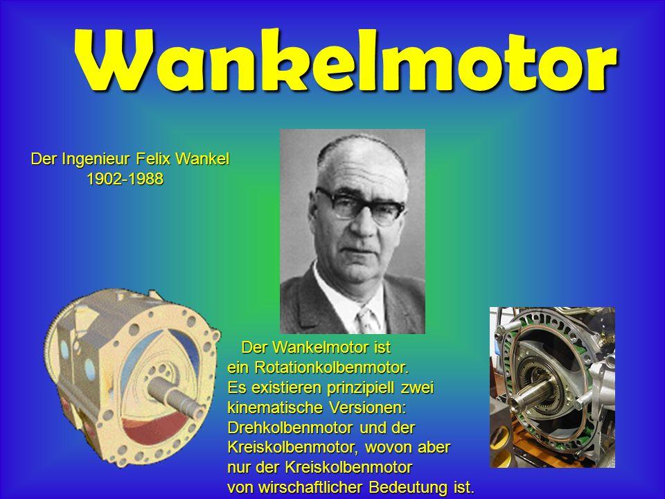 Wankelmotor Der Ingenieur Felix Wankel 1902-1988 1902-1988 Der Wankelmotor ist Der Wankelmotor ist ein Rotationkolbenmotor.