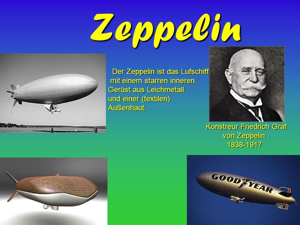 Zeppelin Konstreur Friedrich Graf Konstreur Friedrich Graf von Zeppelin von Zeppelin 1838-1917 1838-1917 Der Zeppelin ist das Lufschiff Der Zeppelin ist das Lufschiff mit einem starren inneren mit einem starren inneren Gerüst aus Leichmetall und einer (textilen) Außenhaut.