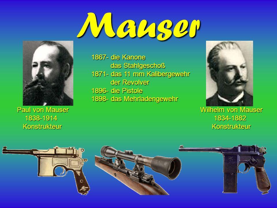 Mauser Paul von Mauser 1838-1914 1838-1914 Konstrukteur Konstrukteur Wilhelm von Mauser 1834-1882 1834-1882 Konstrukteur Konstrukteur 1867- die Kanone das Stahlgeschoß das Stahlgeschoß 1871- das 11 mm Kalibergewehr der Revolver der Revolver 1896- die Pistole 1898- das Mehrladengewehr