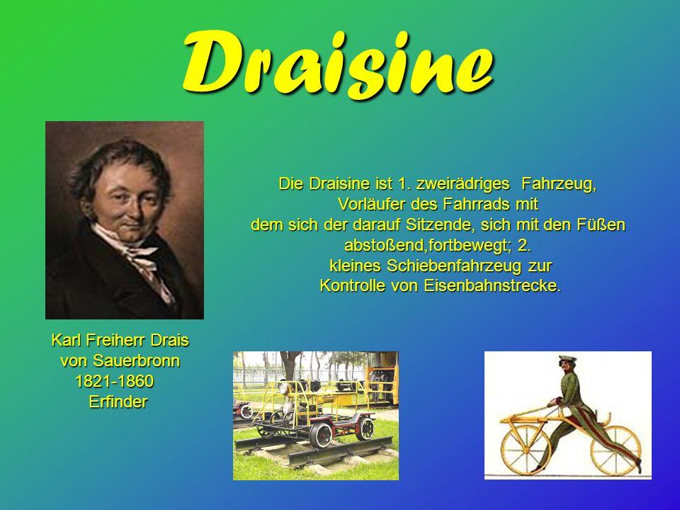 Draisine Karl Freiherr Drais von Sauerbronn von Sauerbronn 1821-1860 1821-1860 Erfinder Erfinder Die Draisine ist 1. zweirädriges Fahrzeug, Vorläufer