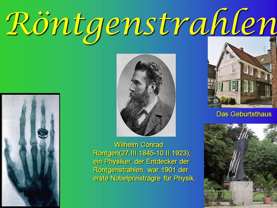 Röntgenstrahlen Das Geburtsthaus Wilhelm Conrad Röntgen(27.III.1845-10.II.1923), ein Physiker, der Entdecker der Röntgenstrahlen, war 1901 der erste Nobelpreisträgre für Physik.