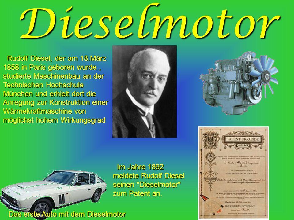 Dieselmotor Rudolf Diesel, der am 18.März 1858 in Paris geboren wurde, studierte Maschinenbau an der Technischen Hochschule München und erhielt dort die Anregung zur Konstruktion einer Wärmekraftmaschine von möglichst hohem Wirkungsgrad Rudolf Diesel, der am 18.März 1858 in Paris geboren wurde, studierte Maschinenbau an der Technischen Hochschule München und erhielt dort die Anregung zur Konstruktion einer Wärmekraftmaschine von möglichst hohem Wirkungsgrad Das erste Auto mit dem Dieselmotor Im Jahre 1892 meldete Rudolf Diesel seinen Dieselmotor zum Patent an.