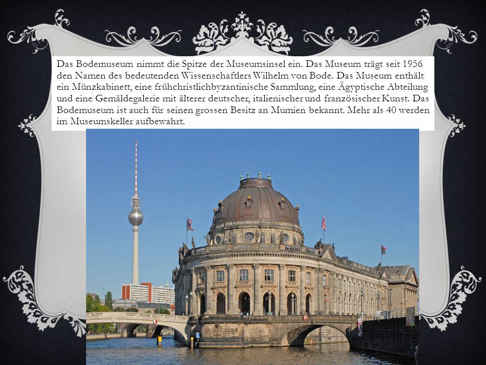 Das Bodemuseum nimmt die Spitze der Museumsinsel ein. Das Museum trägt seit 1956 den Namen des bedeutenden Wissenschaftlers Wilhelm von Bode. Das Muse