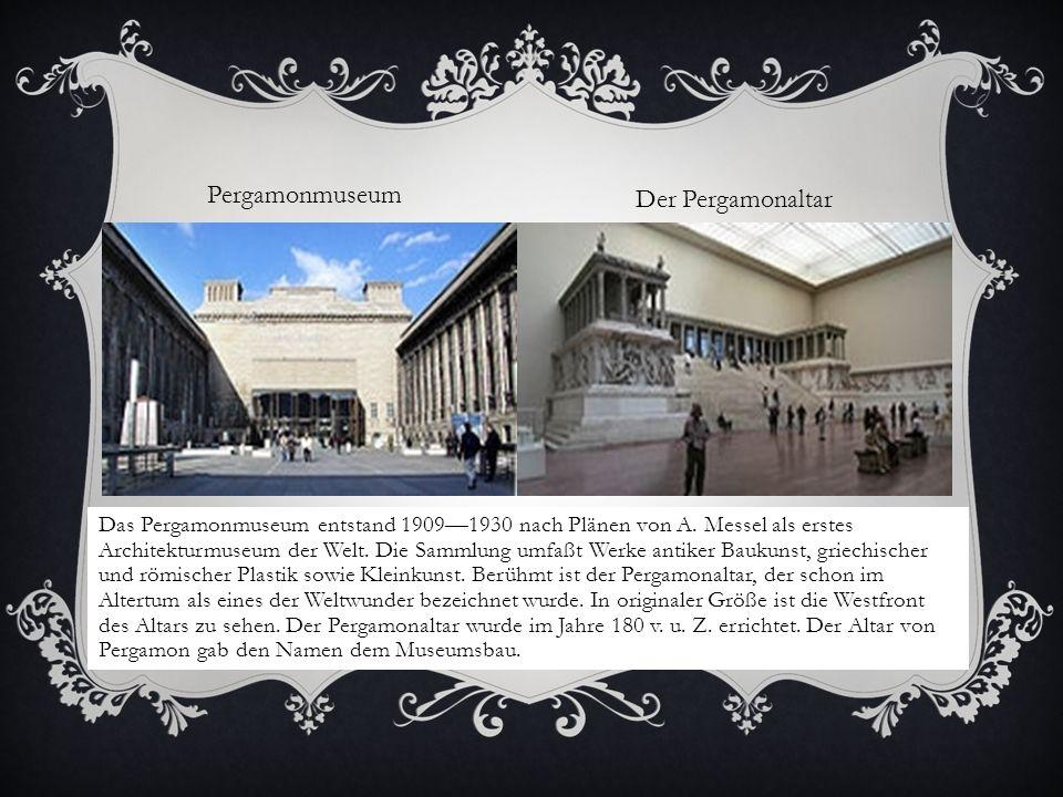 Das Pergamonmuseum entstand 19091930 nach Plänen von A. Messel als erstes Architekturmuseum der Welt. Die Sammlung umfaßt Werke antiker Baukunst, grie