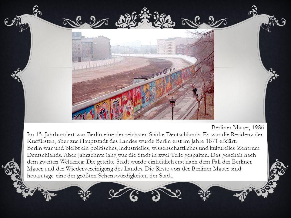 Berliner Mauer, 1986 Im 15. Jahrhundert war Berlin eine der reichsten Städte Deutschlands. Es war die Residenz der Kurfürsten, aber zur Hauptstadt des