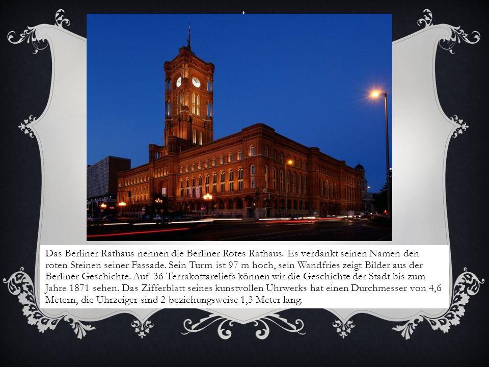 Das Berliner Rathaus nennen die Berliner Rotes Rathaus. Es verdankt seinen Namen den roten Steinen seiner Fassade. Sein Turm ist 97 m hoch, sein Wandf