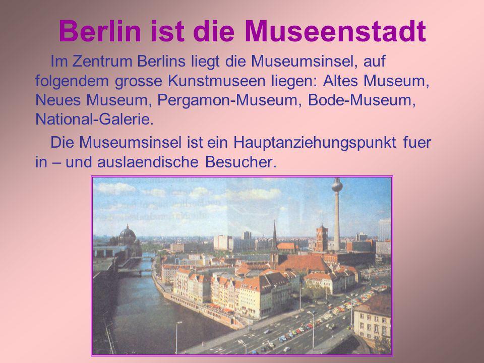 Berlin ist die Museenstadt Im Zentrum Berlins liegt die Museumsinsel, auf folgendem grosse Kunstmuseen liegen: Altes Museum, Neues Museum, Pergamon-Mu