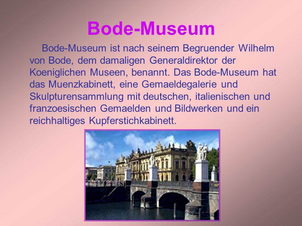 Bode-Museum Bode-Museum ist nach seinem Begruender Wilhelm von Bode, dem damaligen Generaldirektor der Koeniglichen Museen, benannt. Das Bode-Museum h