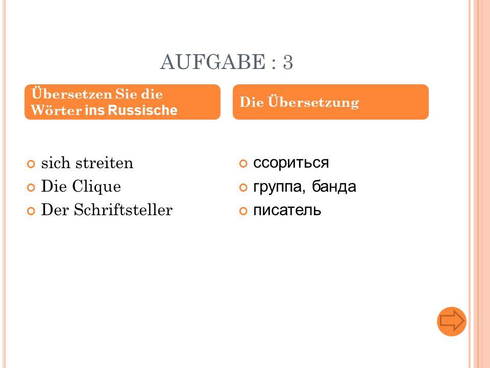 AUFGABE : 3 sich streiten Die Clique Der Schriftsteller ссориться группа, банда писатель Übersetzen Sie die Wörter ins Russische Die Übersetzung