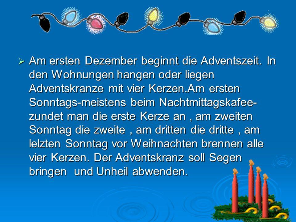 Am ersten Dezember beginnt die Adventszeit. In den Wohnungen hangen oder liegen Adventskranze mit vier Kerzen.Am ersten Sonntags-meistens beim Nachtmi