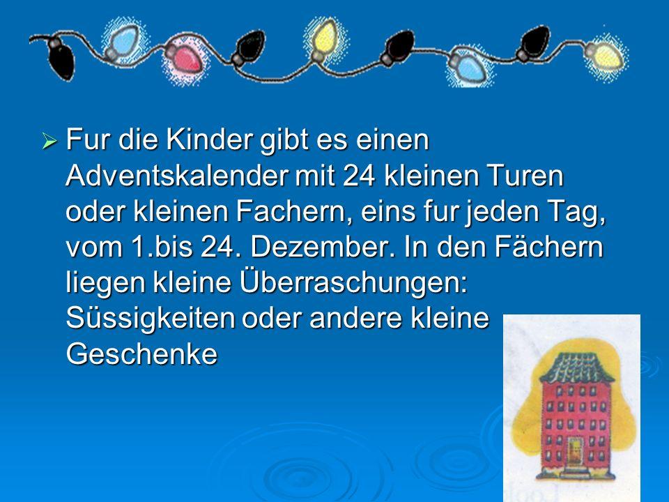 Fur die Kinder gibt es einen Adventskalender mit 24 kleinen Turen oder kleinen Fachern, eins fur jeden Tag, vom 1.bis 24. Dezember. In den Fächern lie