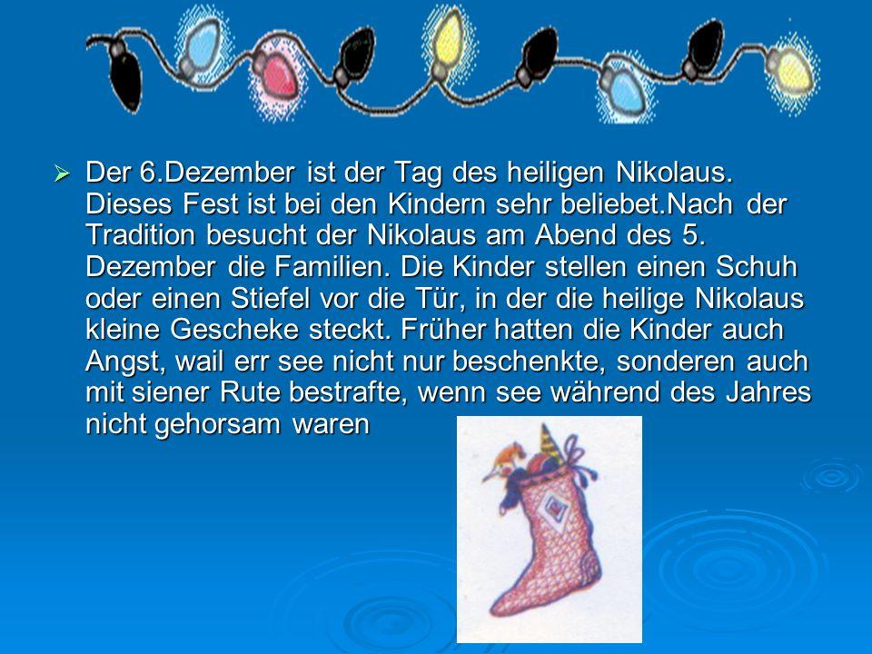 Der 6.Dezember ist der Tag des heiligen Nikolaus. Dieses Fest ist bei den Kindern sehr beliebet.Nach der Tradition besucht der Nikolaus am Abend des 5