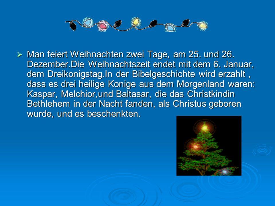 Man feiert Weihnachten zwei Tage, am 25. und 26. Dezember.Die Weihnachtszeit endet mit dem 6. Januar, dem Dreikonigstag.In der Bibelgeschichte wird er