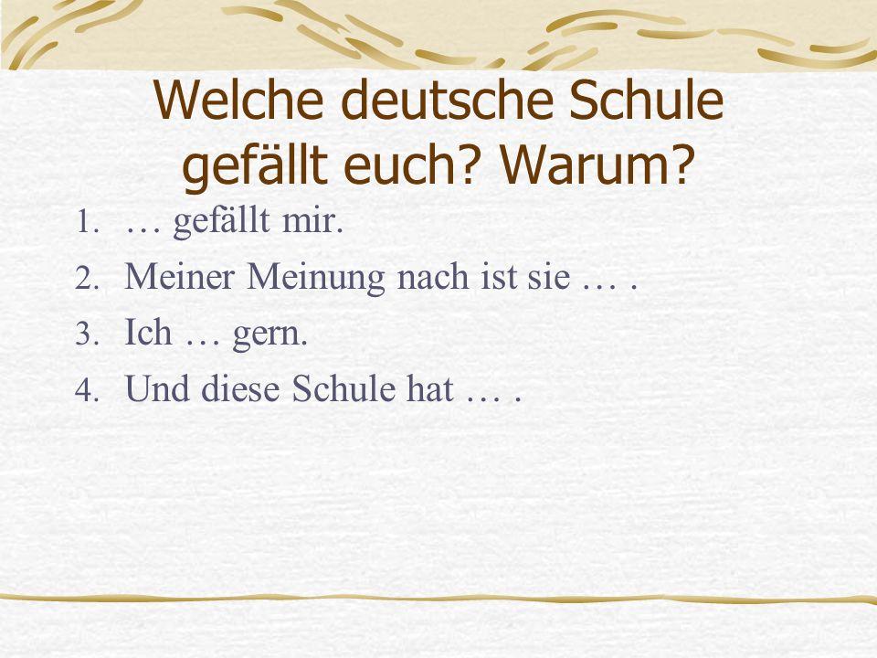 Welche deutsche Schule gefällt euch? Warum? 1. … gefällt mir. 2. Meiner Meinung nach ist sie …. 3. Ich … gern. 4. Und diese Schule hat ….