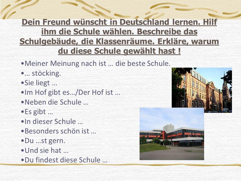Dein Freund wünscht in Deutschland lernen. Hilf ihm die Schule wählen. Beschreibe das Schulgebäude, die Klassenräume. Erkläre, warum du diese Schule g