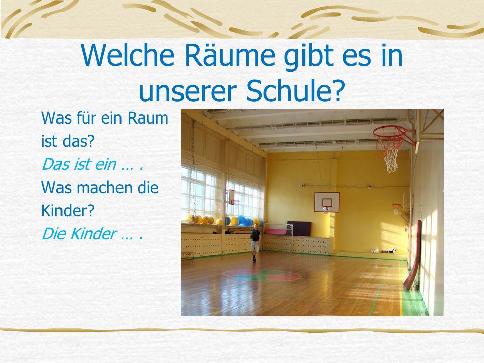 Welche Räume gibt es in unserer Schule? Was für ein Raum ist das? Das ist ein …. Was machen die Kinder? Die Kinder ….