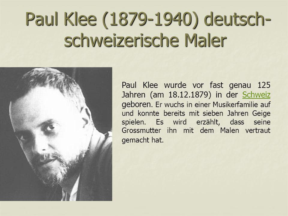 Paul Klee (1879-1940) deutsch- schweizerische Maler Paul Klee (1879-1940) deutsch- schweizerische Maler Paul Klee wurde vor fast genau 125 Jahren (am 18.12.1879) in der Schweiz geboren.