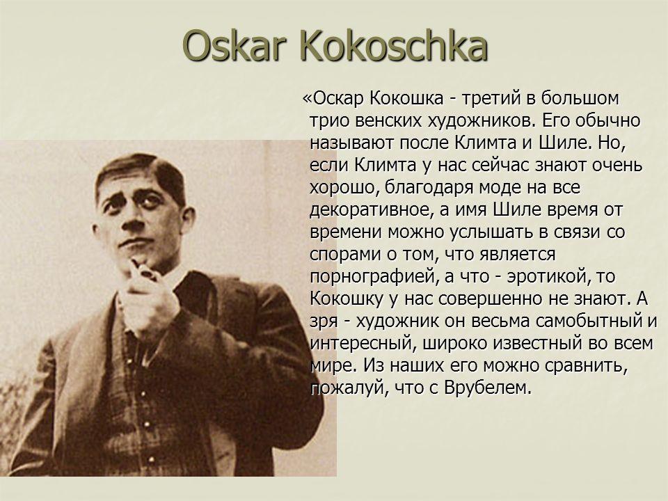Oskar Kokoschka «Оскар Кокошка - третий в большом трио венских художников. Его обычно называют после Климта и Шиле. Но, если Климта у нас сейчас знают
