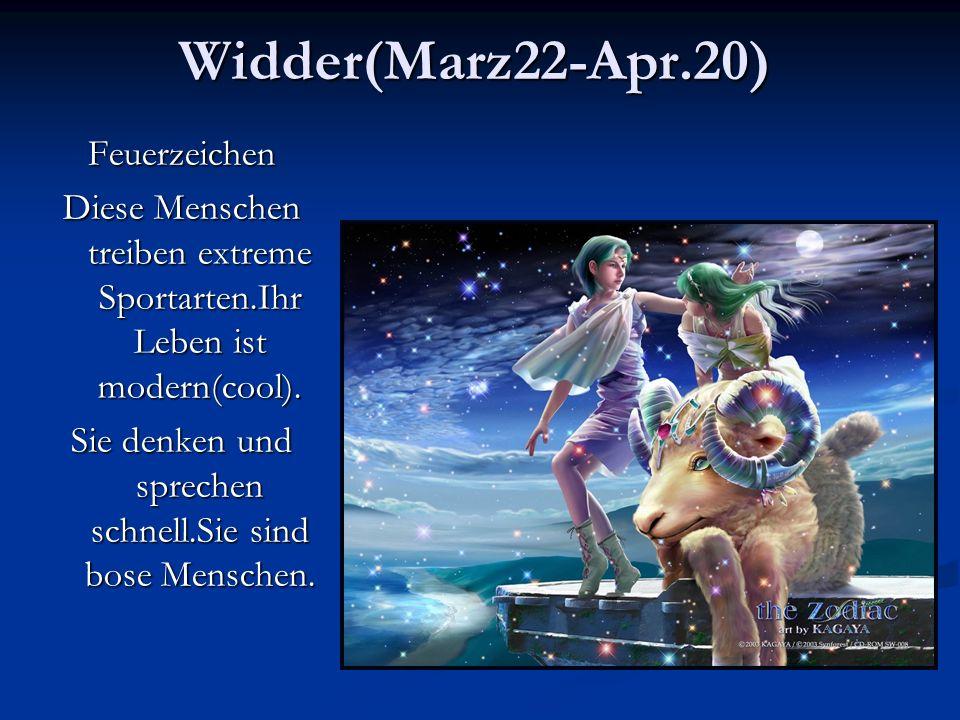 Widder(Marz22-Apr.20)Feuerzeichen Diese Menschen treiben extreme Sportarten.Ihr Leben ist modern(cool).