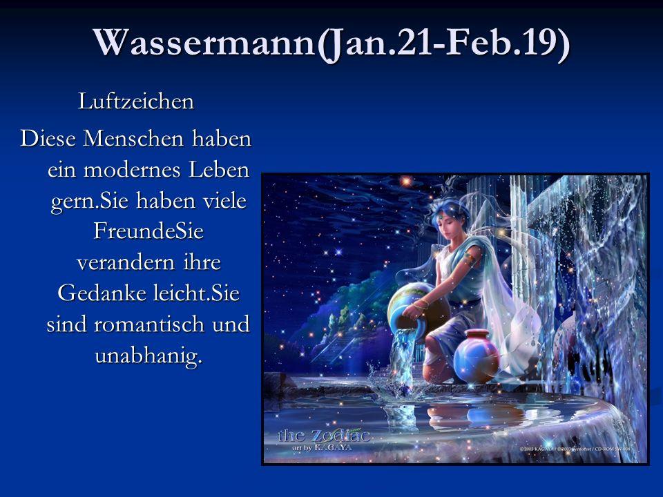 Wassermann(Jan.21-Feb.19)Luftzeichen Diese Menschen haben ein modernes Leben gern.Sie haben viele FreundeSie verandern ihre Gedanke leicht.Sie sind romantisch und unabhanig.