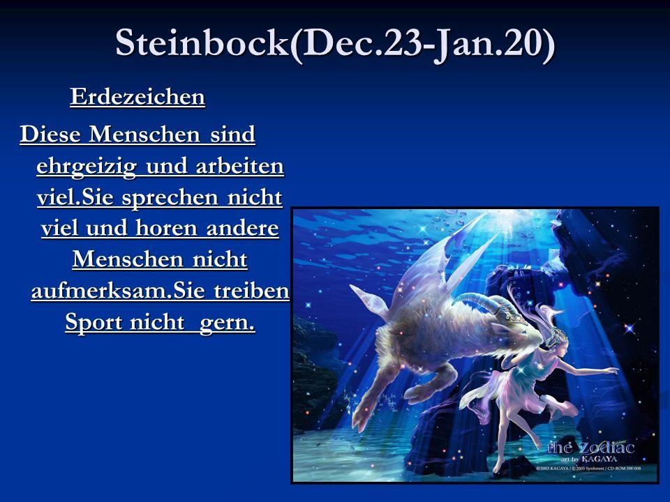 Steinbock(Dec.23-Jan.20)Erdezeichen Diese Menschen sind ehrgeizig und arbeiten viel.Sie sprechen nicht viel und horen andere Menschen nicht aufmerksam.Sie treiben Sport nicht gern.