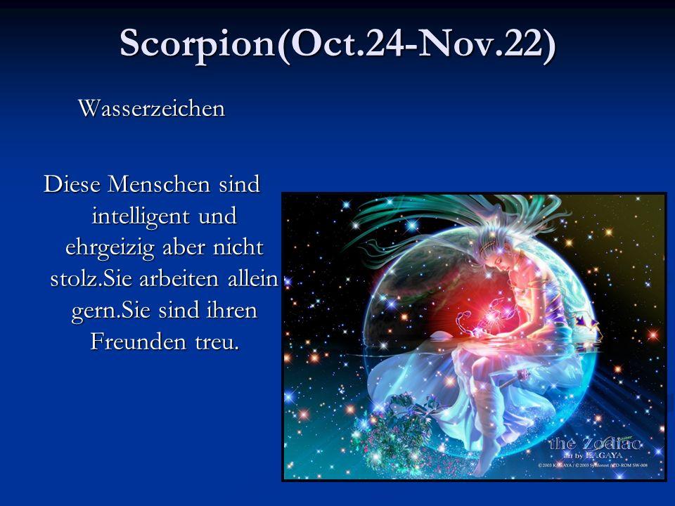 Scorpion(Oct.24-Nov.22)Wasserzeichen Diese Menschen sind intelligent und ehrgeizig aber nicht stolz.Sie arbeiten allein gern.Sie sind ihren Freunden treu.