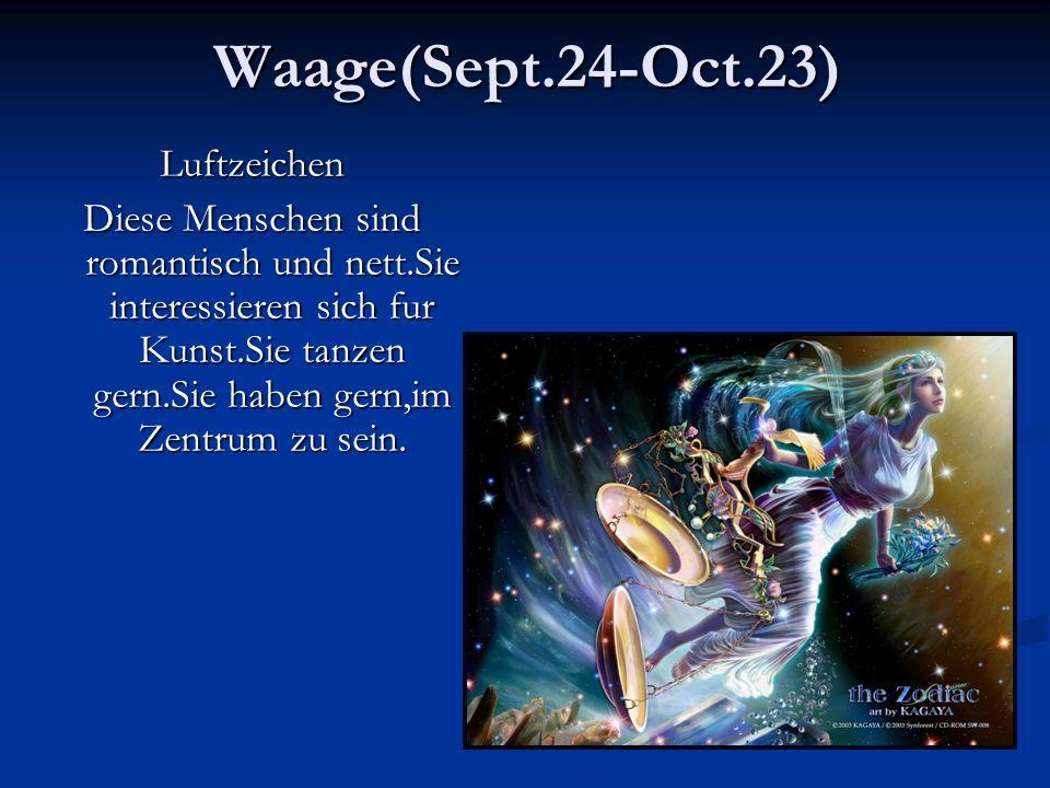 Waage(Sept.24-Oct.23)Luftzeichen Diese Menschen sind romantisch und nett.Sie interessieren sich fur Kunst.Sie tanzen gern.Sie haben gern,im Zentrum zu sein.