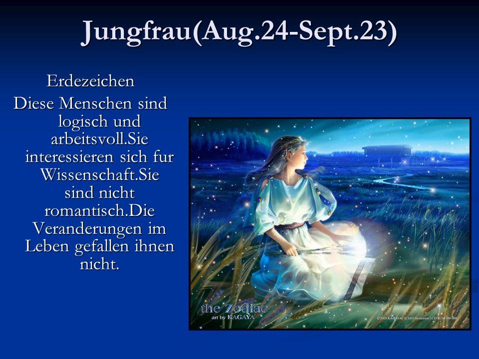 Jungfrau(Aug.24-Sept.23)Erdezeichen Diese Menschen sind logisch und arbeitsvoll.Sie interessieren sich fur Wissenschaft.Sie sind nicht romantisch.Die Veranderungen im Leben gefallen ihnen nicht.